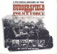 A Pictorial History of the Huddersfield & District Police Force  - From the Earliest Records to the  Present Day.