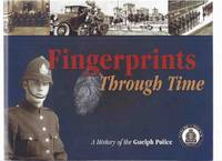 Fingerprints Through Time:  A History of the Guelph Police ( Finger Prints )( Ontario Local Policing History )