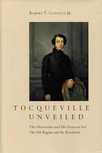 Tocqueville Unveiled: The Historian and His Sources for The Old Regime and the Revolution