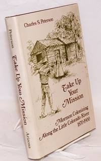 image of Take Up Your Mission; Mormon Colonizing Along the Little Colorado River 1870-1900