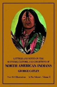 Letters, Notes on the Mannerisms, Customs, and Conditions of the North American Indians