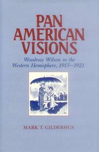 Pan american Visions; Woodrow Wilson in the Western Hemisphere 1913-1921