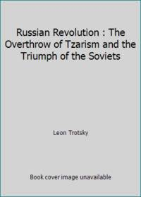 Russian Revolution : The Overthrow of Tzarism and the Triumph of the Soviets