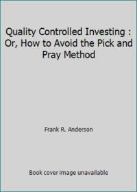Quality Controlled Investing : Or, How to Avoid the Pick and Pray Method