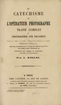 LE CATÉCHISME DE L'OPÉRATEUR PHOTOGRAPHE TRAITÉ COMPLET DE PHOTOGRAPHIE SUR COLLODION:; POSITIFS SUR VERRE ET SUR TOILE, TRANSPORT DU COLLODION SUR PAPIER STÉTÉOSCOPES, VITRAUX, ETC.  NOUVEAUX PROCÉDÉS POUR LE TIRAGE DES ÉPREUVES POSITIVES, LEUR FIXAGE ET LEUR COLORATION, ETC.  ÉLEMENTS DE CHIMIE ET D'OPTIQUE APPLIQUÉS A LA PHOTOGRAPHIE