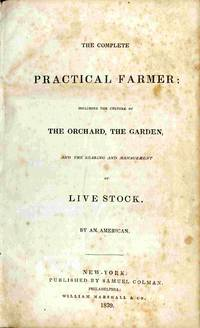 The Complete Practical Farmer; Including The Culture Of The Orrchard,  The Garden, And Rearing And Management Of Live Stock, by an American