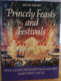 Princely Feasts and Festivals   Five Centuries of Pageantry and Spectacle by Bryan Holme - Hardcover - 1988 - from gypsyhandmades (SKU: biblio61)