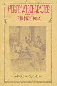Her Private Character: A Story of Man's Crime and Woman's Folly, and the Retribution with Follows Both. By Dyer Montross
