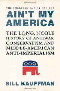 image of Ain't My America: The Long, Noble History of Antiwar Conservatism and Middle-American Anti-Imperialism