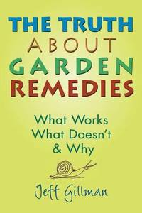 The Truth about Garden Remedies : What Works, What Doesn't and Why