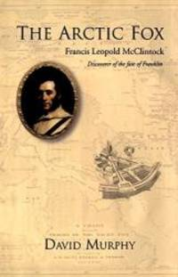 The Arctic Fox: Francis Leopold-McClintock, Discoverer of the Fate of Franklin by David Murphy - 2004-08-06