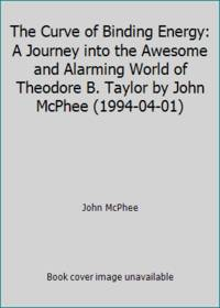 image of The Curve of Binding Energy: A Journey into the Awesome and Alarming World of Theodore B. Taylor by John McPhee (1994-04-01)