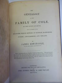 The Genealogy of the Family of Cole, of the County of Devon, and of Those of Its Branches Which Settled in Suffolk, Hampshire, Surrey, Lincolnshire, and Ireland