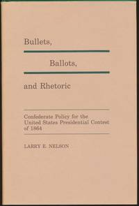Bullets, Ballots, and Rhetoric: Confederate Policy for the United States Presidential Contest of 1864