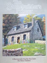 image of The Stonebuilder's Primer. A Harrowsmith Step-By-Step Guide for Owner-Builders