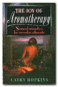The Joy Of Aromatherapy  Sensual Remedies for Everyday Ailments