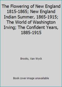 image of The Flowering of New England 1815-1865; New England Indian Summer, 1865-1915; The World of Washington Irving; The Confident Years, 1885-1915