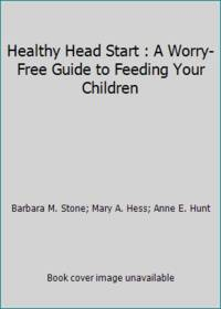 Healthy Head Start : A Worry-Free Guide to Feeding Your Children