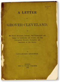 A Letter to Grover Cleveland on His False Inaugural Address, the Usurpations and Crimes of Lawmakers and Judges, and the Consequent Poverty, Ignorance, and Servitude of the People