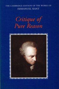 CRITIQUE OF PURE REASON. Translated and Edited by Paul Guyer and Allen W. Wood