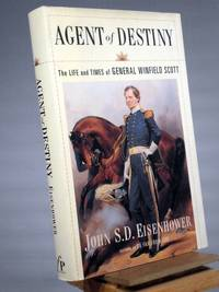Agent Of Destiny: The Life And Times Of General Winfield Scott