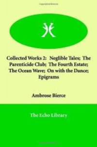 Collected Works 2: Neglible Tales;  The Parenticide Club;  The Fourth Estate;  The Ocean Wave;  On with the Dance;  Epigrams by Ambrose Bierce - 2005-01-10