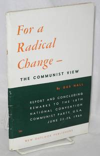 For a radical change - the communist view . Report and concluding remarks to the 18th national convention Communist Party, USA, June 22-26, 1966