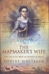 The Mapmaker's Wife : A True Tale of Love, Murder, and Survival in the Amazon