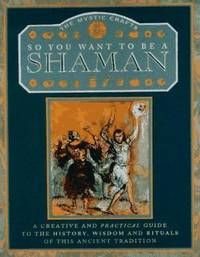 So You Want to Be a Shaman? : A Creative and Practical Guide to the History  Wisdom and Rituals of This Ancient Tradition