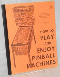 How to play and enjoy pinball machines; the only complete, authoritative, and approved publication on the subject