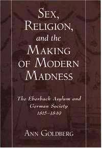 image of  Sex, Religion, and the Making of Modern Madness: The Eberbach Asylum and German Society, 1815-1849