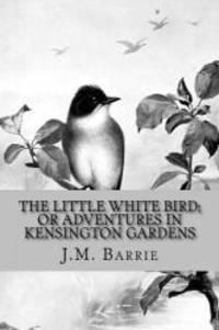 The Little White Bird; Or Adventures in Kensington Gardens by J.M. Barrie - 2016-09-09