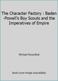 The Character Factory : Baden-Powell's Boy Scouts and the Imperatives of Empire by Michael Rosenthal - Hardcover - 1986 - from ThriftBooks and Biblio.com