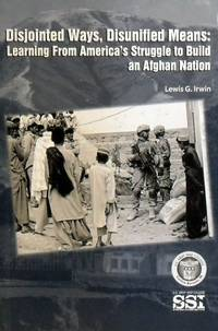 Disjointed Ways, Disunified Means: Learning From America's Struggle To Build An Afghan Nation by Irwin Lewis G - Paperback - First Edition - 2012 - from Marlowes Books (SKU: 089144)