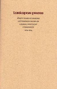 Larkspur Press: Forty Years of Making Letterpress Books in a Rural Kentucky Community 1974 - 2014.