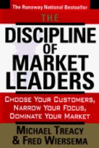The Discipline of Market Leaders : Choose Your Customers, Narrow Your Focus, Dominate Your Market