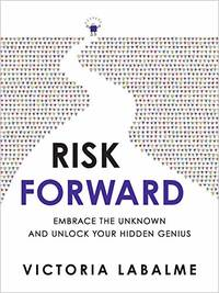 Risk Forward: Embrace the Unknown and Unlock Your Hidden Genius by Labalme, Victoria
