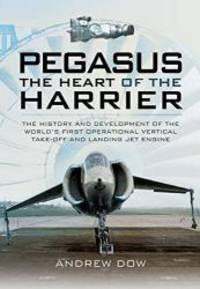 Pegasus: The Heart of the Harrier: The History and Development of the World's First Operational Vertical Take-off and Landing Jet Engine by Andrew Dow - Paperback - 2015-01-09 - from Books Express (SKU: 1473827604n)