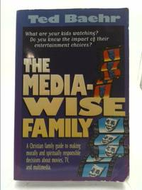 The Media-Wise Family : A family guide to making morally and spiritually responsible decisions...