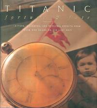 Titanic : Fortune and Fate: Letters, Momentos, and Personal Effects from Those Who Sailed on the Lost Ship