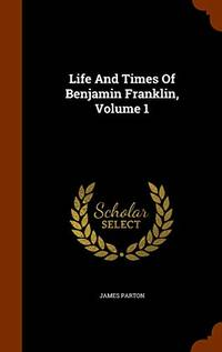Life and Times of Benjamin Franklin  Volume 1