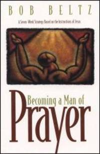 Becoming a Man of Prayer: A Seven-Week Strategy Based on the Instructions of Jesus (Life and Ministry of Jesus Christ) by Bob Beltz - 1996-05-05
