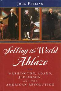 Setting the World Ablaze  Washington, Adams, Jefferson, and the American  Revolution by  John Ferling - First Edition - 2000 - from Good Books In The Woods and Biblio.com