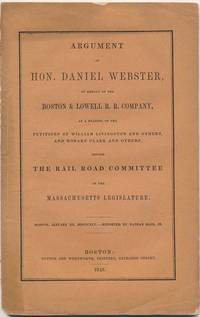 Argument of Hon. Daniel Webster, on Behalf of the Boston & Lowell R.R. Company, on Behalf of the Petitions of William Livingston and Others, and Hobart Clark and Others, Before the Railroad Committee of the Massachusetts Legislature by  Daniel WEBSTER - Paperback - First Edition - 1845 - from Main Street Fine Books & Manuscripts, ABAA and Biblio.co.uk