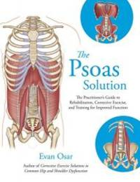 The Psoas Solution: The Practitioner's Guide to Rehabilitation, Corrective Exercise, and Training...