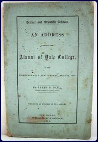 SCIENCE AND SCIENTIFIC SCHOOLS. AN ADDRESS BEFORE THE ALUMNI OF YALE COLLEGE, AT THE COMMENCEMENT...