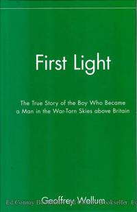 First Light The True Story of the Boy Who Became a Man in the War-Torn Skies above Britain