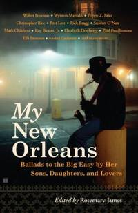 My New Orleans : Ballads to the Big Easy by Her Sons, Daughters, and Lovers