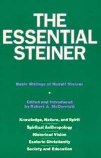 image of The Essential Steiner: Basic Writings of Rudolf Steiner: Knowledge, Nature, and Spirit; Spiritual Anthropology; Historical Vision; Esoteric Christianity; Society and Education