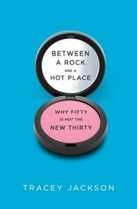 Between a Rock and a Hot Place : Why Fifty Is Not the New Thirty by Tracey Jackson - Hardcover - 2011 - from ThriftBooks and Biblio.com